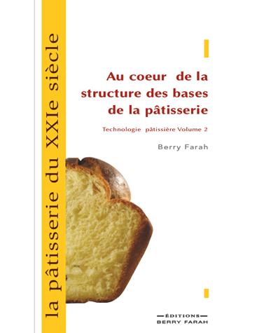 La pâtisserie du XXIe siècle, au coeur de la structure des bases de la pâtisserie volume 2
