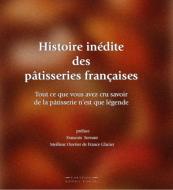 Histoire Inédite Des Pâtisseries Françaises: Tout Ce Que Vous Avez Cru Savoir de la Pâtisserie n'Est Que Légende